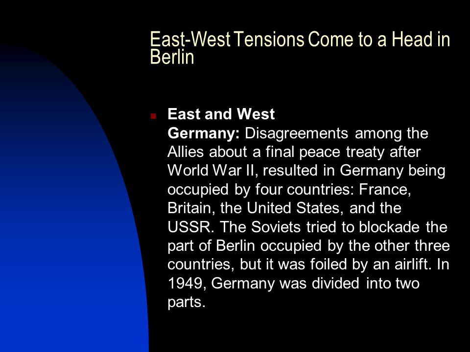 East-West Tensions Come to a Head in Berlin East and West Germany: Disagreements among the Allies about a final peace treaty after World War II, resulted in Germany being occupied by four countries: France, Britain, the United States, and the USSR.