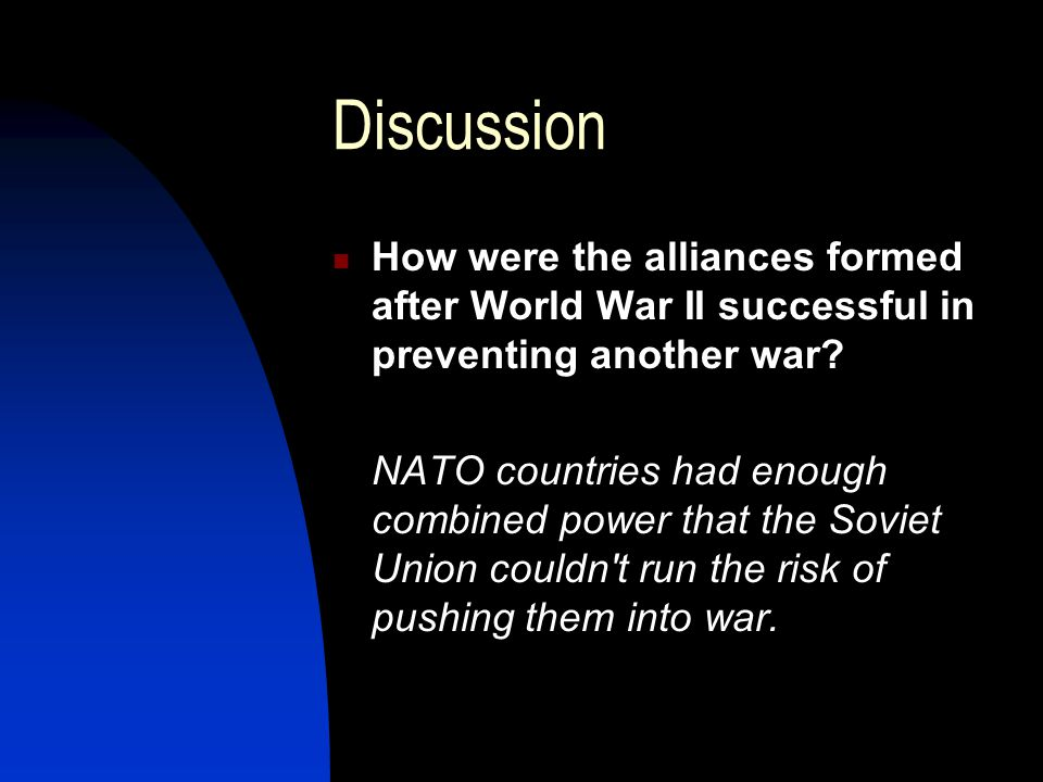 Discussion How were the alliances formed after World War II successful in preventing another war.
