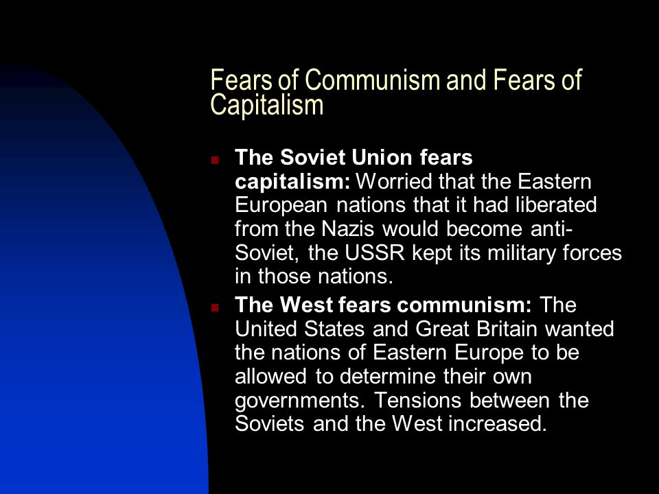 Fears of Communism and Fears of Capitalism The Soviet Union fears capitalism: Worried that the Eastern European nations that it had liberated from the Nazis would become anti- Soviet, the USSR kept its military forces in those nations.