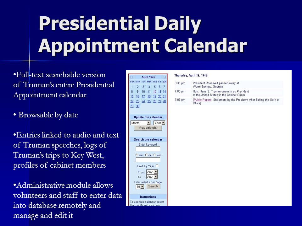 Presidential Daily Appointment Calendar Full-text searchable version of Truman's entire Presidential Appointment calendar Browsable by date Entries linked to audio and text of Truman speeches, logs of Truman's trips to Key West, profiles of cabinet members Administrative module allows volunteers and staff to enter data into database remotely and manage and edit it