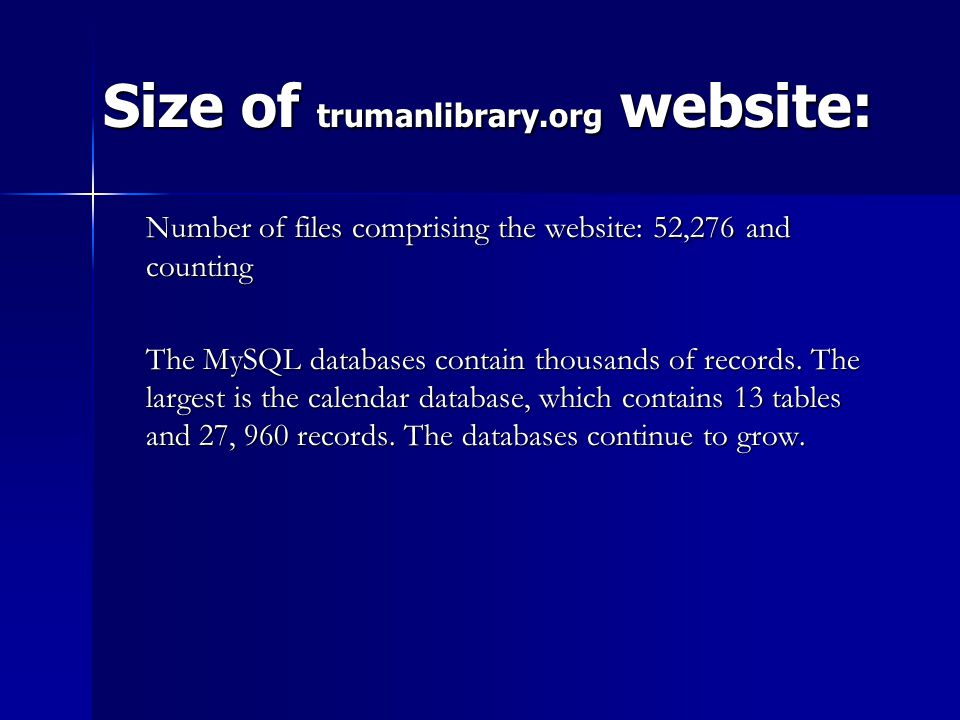 Size of trumanlibrary.org website: Size of trumanlibrary.org website: Number of files comprising the website: 52,276 and counting The MySQL databases contain thousands of records.