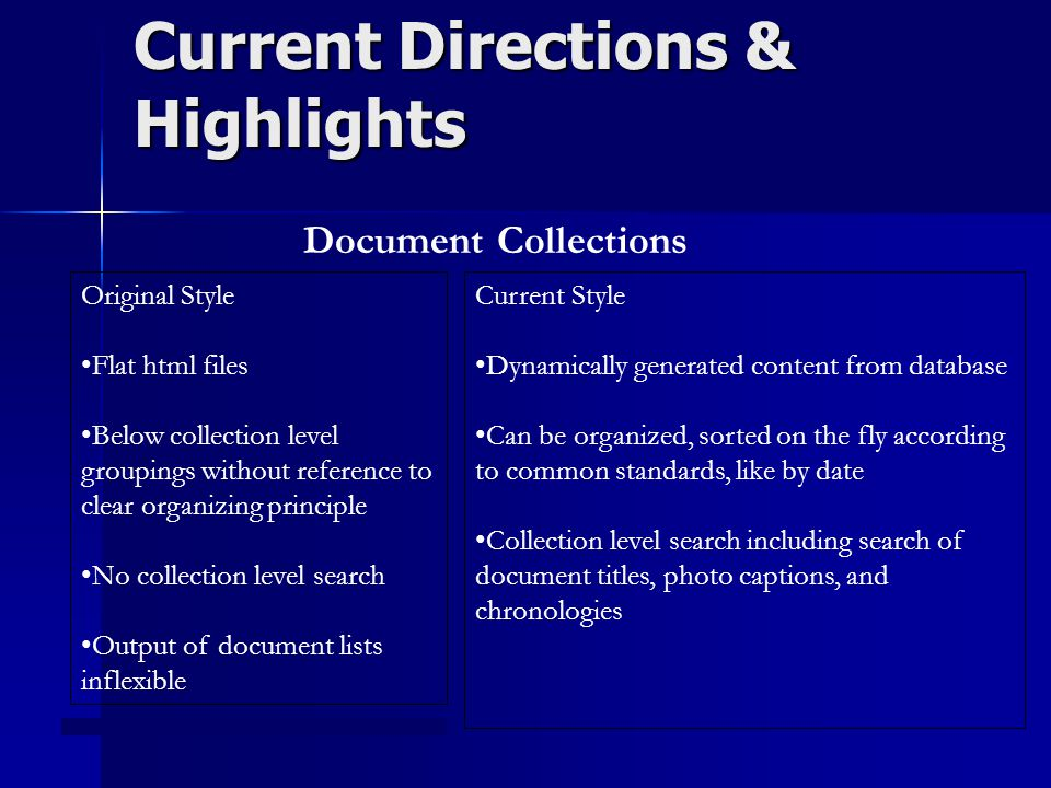 Current Directions & Highlights Document Collections Original Style Flat html files Below collection level groupings without reference to clear organizing principle No collection level search Output of document lists inflexible Current Style Dynamically generated content from database Can be organized, sorted on the fly according to common standards, like by date Collection level search including search of document titles, photo captions, and chronologies