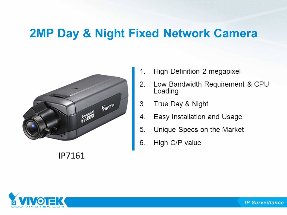 2MP Day & Night Fixed Network Camera 1.High Definition 2-megapixel 2.Low Bandwidth Requirement & CPU Loading 3.True Day & Night 4.Easy Installation and Usage 5.Unique Specs on the Market 6.High C/P value IP7161