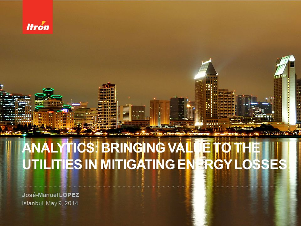 ANALYTICS: BRINGING VALUE TO THE UTILITIES IN MITIGATING ENERGY LOSSES José-Manuel LOPEZ Istanbul, May 9, 2014