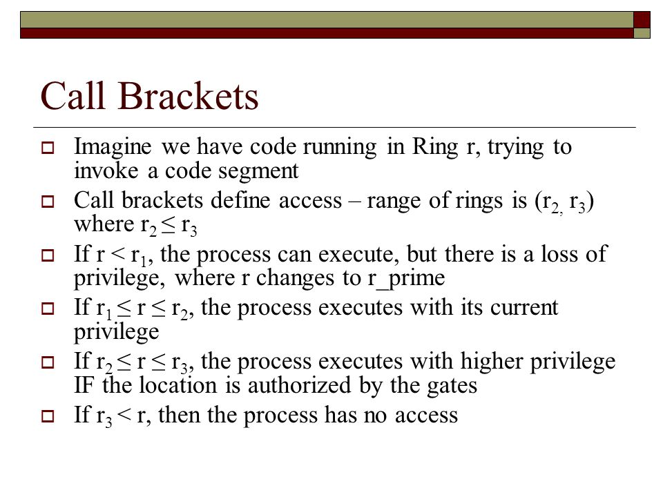 Call Brackets  Imagine we have code running in Ring r, trying to invoke a code segment  Call brackets define access – range of rings is (r 2, r 3 ) where r 2 ≤ r 3  If r < r 1, the process can execute, but there is a loss of privilege, where r changes to r_prime  If r 1 ≤ r ≤ r 2, the process executes with its current privilege  If r 2 ≤ r ≤ r 3, the process executes with higher privilege IF the location is authorized by the gates  If r 3 < r, then the process has no access