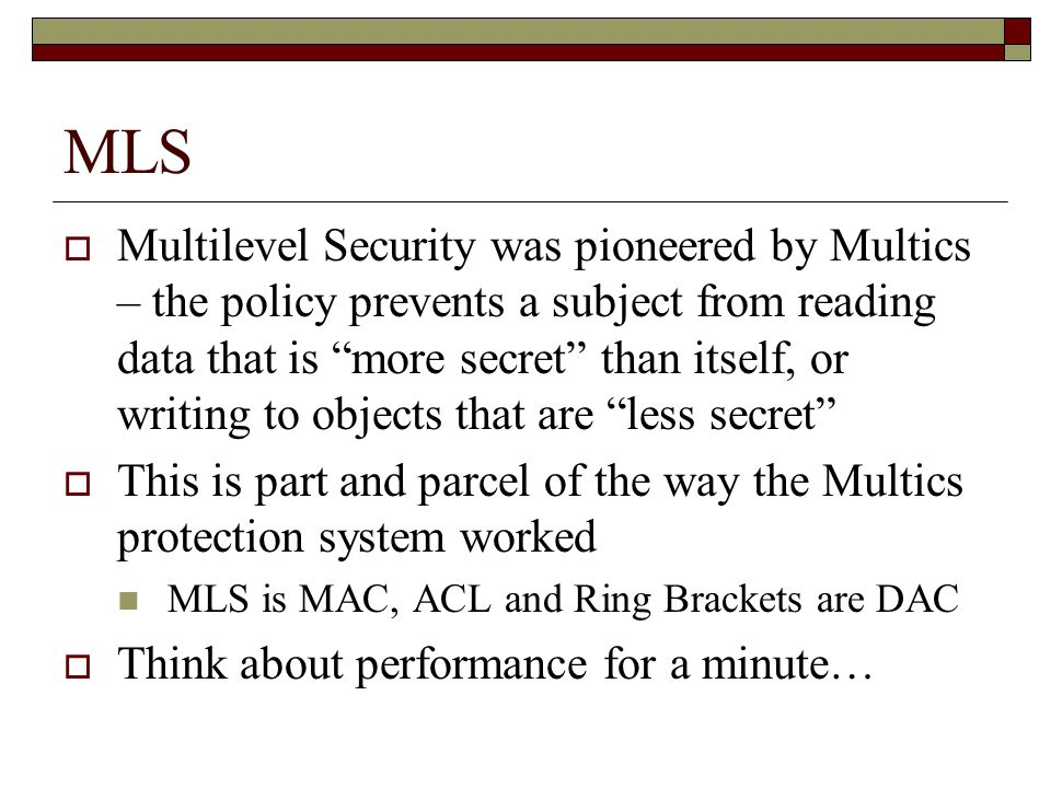 MLS  Multilevel Security was pioneered by Multics – the policy prevents a subject from reading data that is more secret than itself, or writing to objects that are less secret  This is part and parcel of the way the Multics protection system worked MLS is MAC, ACL and Ring Brackets are DAC  Think about performance for a minute…