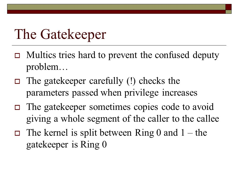 The Gatekeeper  Multics tries hard to prevent the confused deputy problem…  The gatekeeper carefully (!) checks the parameters passed when privilege increases  The gatekeeper sometimes copies code to avoid giving a whole segment of the caller to the callee  The kernel is split between Ring 0 and 1 – the gatekeeper is Ring 0