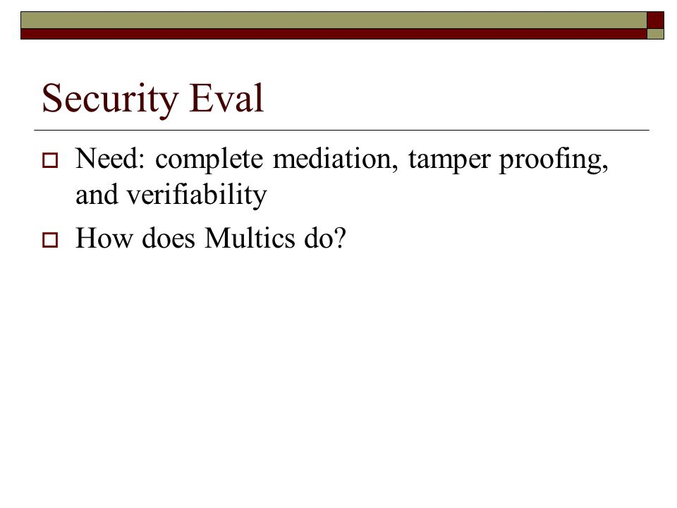 Security Eval  Need: complete mediation, tamper proofing, and verifiability  How does Multics do