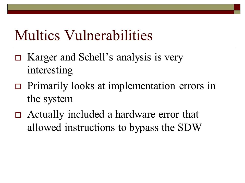 Multics Vulnerabilities  Karger and Schell's analysis is very interesting  Primarily looks at implementation errors in the system  Actually included a hardware error that allowed instructions to bypass the SDW