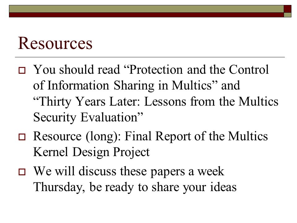 Resources  You should read Protection and the Control of Information Sharing in Multics and Thirty Years Later: Lessons from the Multics Security Evaluation  Resource (long): Final Report of the Multics Kernel Design Project  We will discuss these papers a week Thursday, be ready to share your ideas