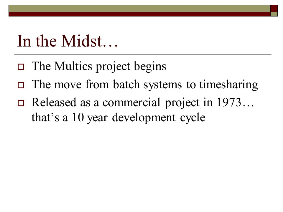 In the Midst…  The Multics project begins  The move from batch systems to timesharing  Released as a commercial project in 1973… that's a 10 year development cycle