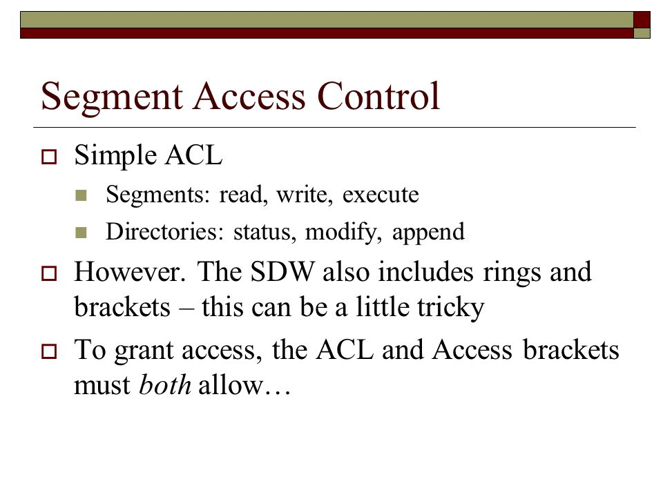 Segment Access Control  Simple ACL Segments: read, write, execute Directories: status, modify, append  However.