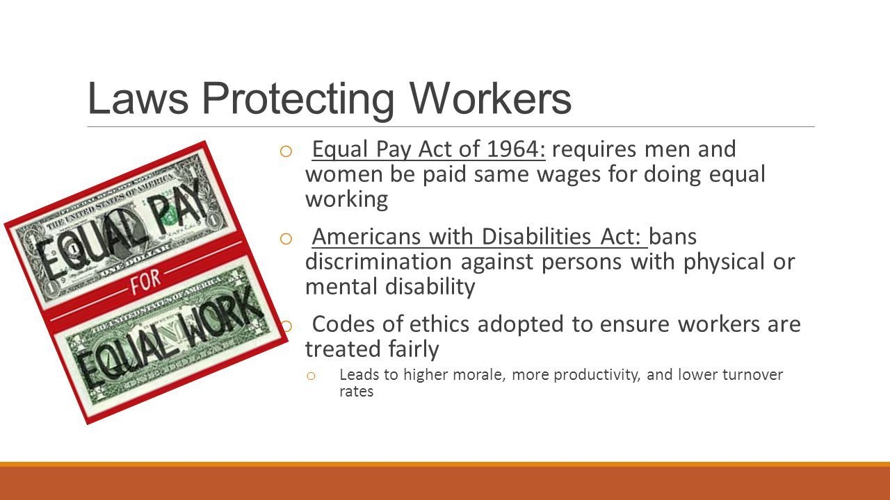 Laws Protecting Workers o Equal Pay Act of 1964: requires men and women be paid same wages for doing equal working o Americans with Disabilities Act: bans discrimination against persons with physical or mental disability o Codes of ethics adopted to ensure workers are treated fairly o Leads to higher morale, more productivity, and lower turnover rates