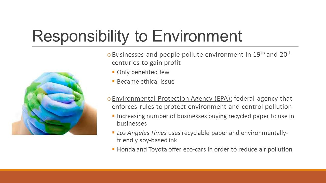 Responsibility to Environment o Businesses and people pollute environment in 19 th and 20 th centuries to gain profit  Only benefited few  Became ethical issue o Environmental Protection Agency (EPA): federal agency that enforces rules to protect environment and control pollution  Increasing number of businesses buying recycled paper to use in businesses  Los Angeles Times uses recyclable paper and environmentally- friendly soy-based ink  Honda and Toyota offer eco-cars in order to reduce air pollution