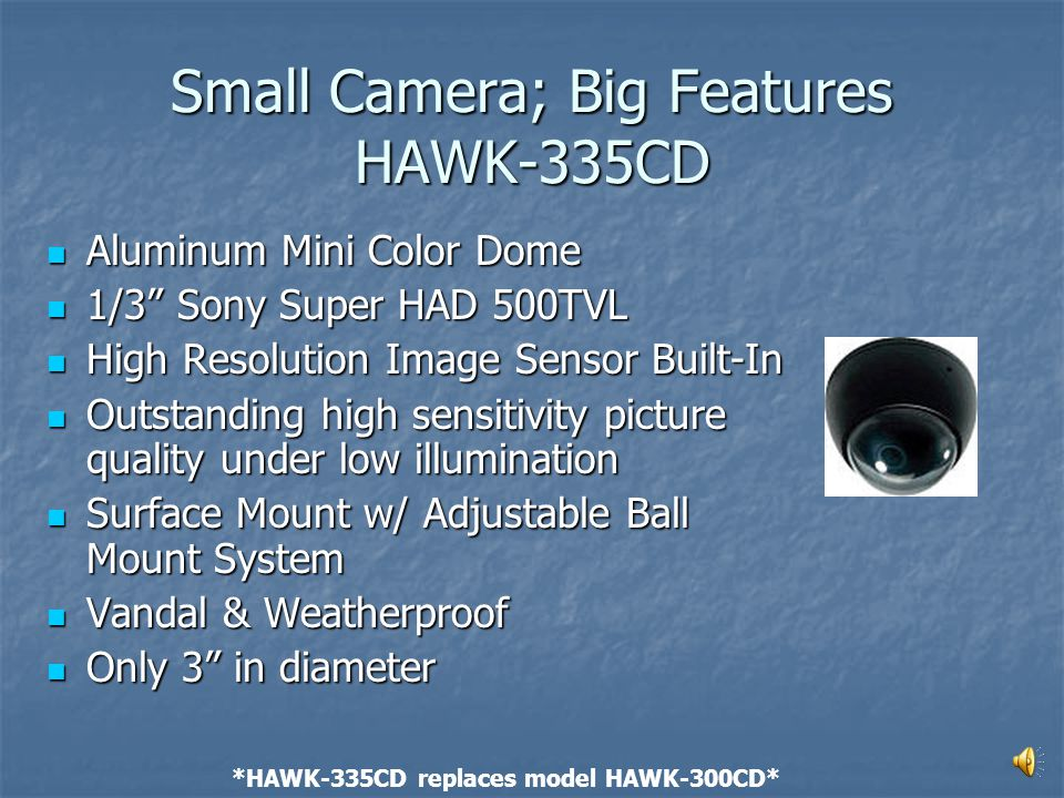 Technology Meets Functionality HAWK-450VOSCD Color Day/Night Dome Camera Color Day/Night Dome Camera On Screen Display On Screen Display Sony Super HAD 540 Line Chip Sony Super HAD 540 Line Chip Sees down to.002 Lux Sees down to.002 Lux Cast Aluminum Cast Aluminum Tamper & Weatherproof Tamper & Weatherproof 360-degree bracket for any angle viewing 360-degree bracket for any angle viewing