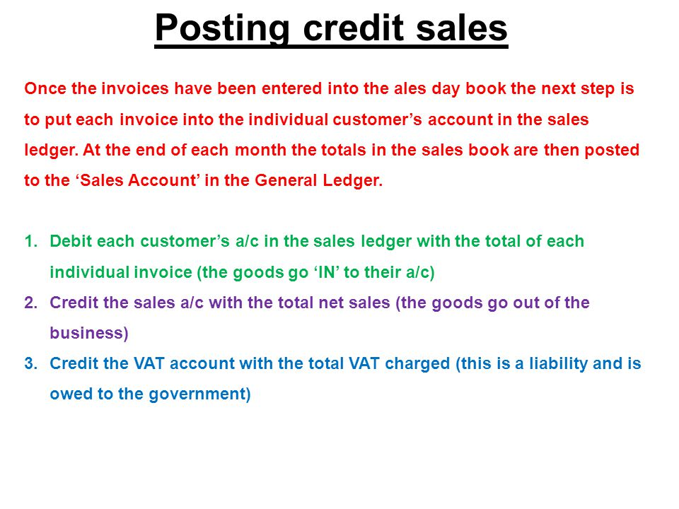 Posting credit sales Once the invoices have been entered into the ales day book the next step is to put each invoice into the individual customer's account in the sales ledger.