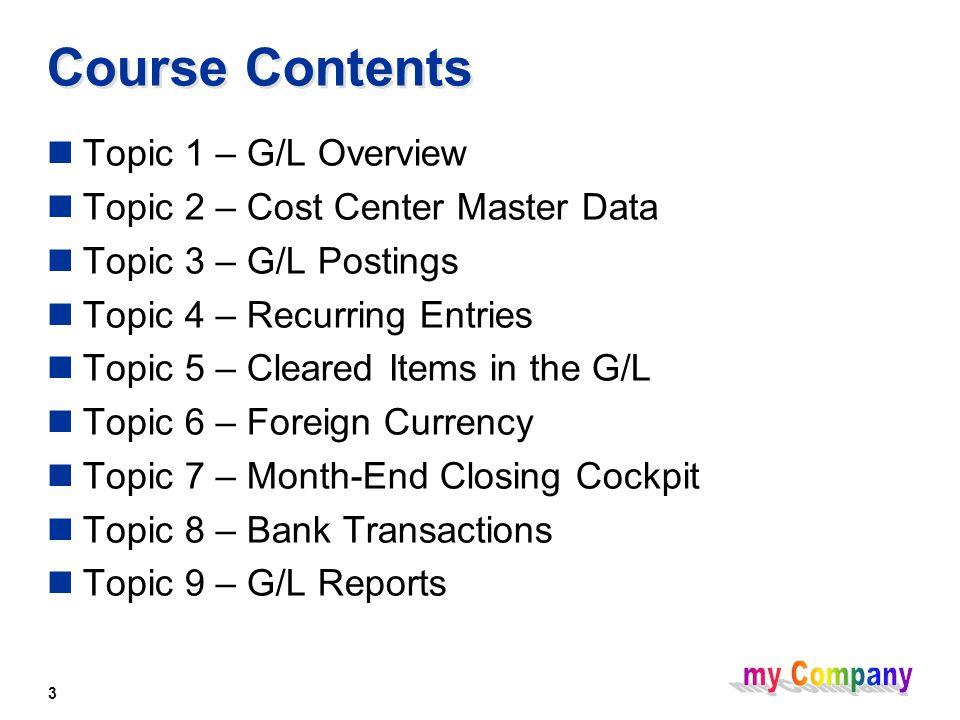 3 Course Contents Topic 1 – G/L Overview Topic 2 – Cost Center Master Data Topic 3 – G/L Postings Topic 4 – Recurring Entries Topic 5 – Cleared Items in the G/L Topic 6 – Foreign Currency Topic 7 – Month-End Closing Cockpit Topic 8 – Bank Transactions Topic 9 – G/L Reports