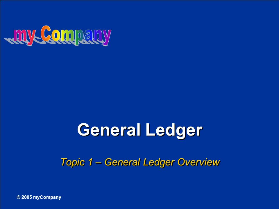 © 2005 myCompany General Ledger Topic 1 – General Ledger Overview