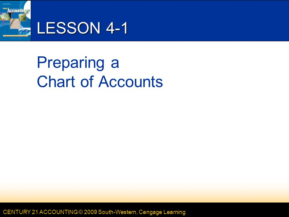 CENTURY 21 ACCOUNTING © 2009 South-Western, Cengage Learning LESSON 4-1 Preparing a Chart of Accounts