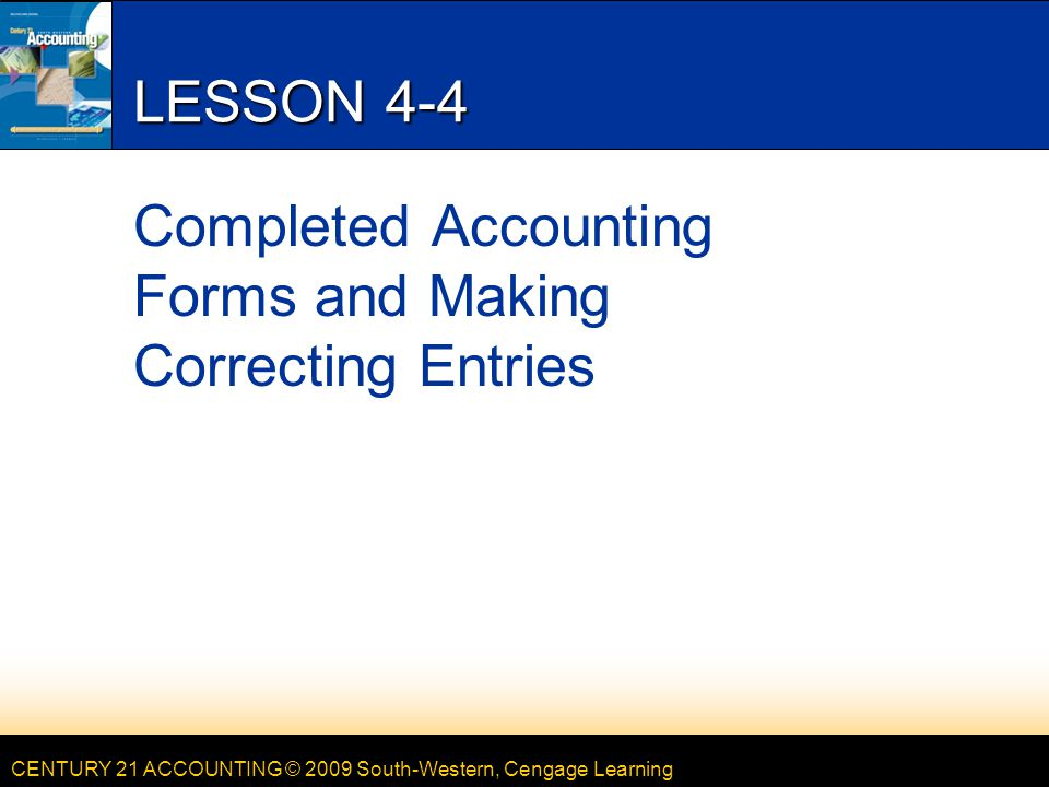CENTURY 21 ACCOUNTING © 2009 South-Western, Cengage Learning LESSON 4-4 Completed Accounting Forms and Making Correcting Entries