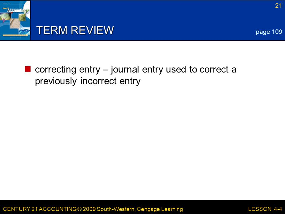 CENTURY 21 ACCOUNTING © 2009 South-Western, Cengage Learning 21 LESSON 4-4 TERM REVIEW correcting entry – journal entry used to correct a previously incorrect entry page 109