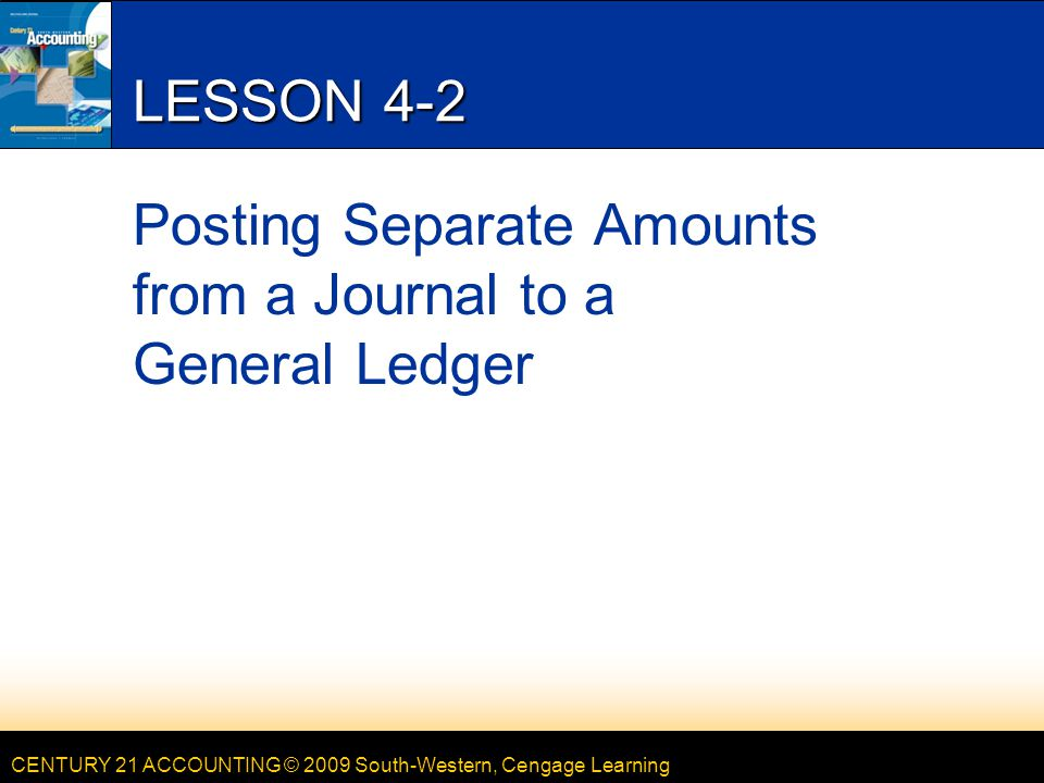 CENTURY 21 ACCOUNTING © 2009 South-Western, Cengage Learning LESSON 4-2 Posting Separate Amounts from a Journal to a General Ledger