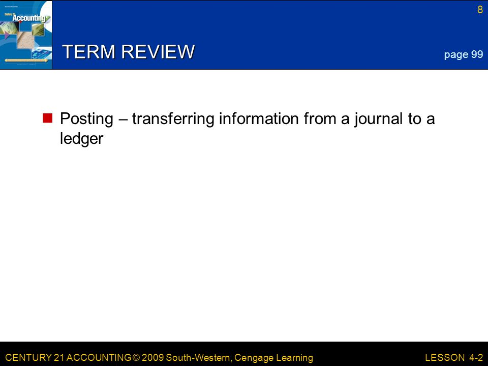 CENTURY 21 ACCOUNTING © 2009 South-Western, Cengage Learning 8 LESSON 4-2 TERM REVIEW Posting – transferring information from a journal to a ledger page 99