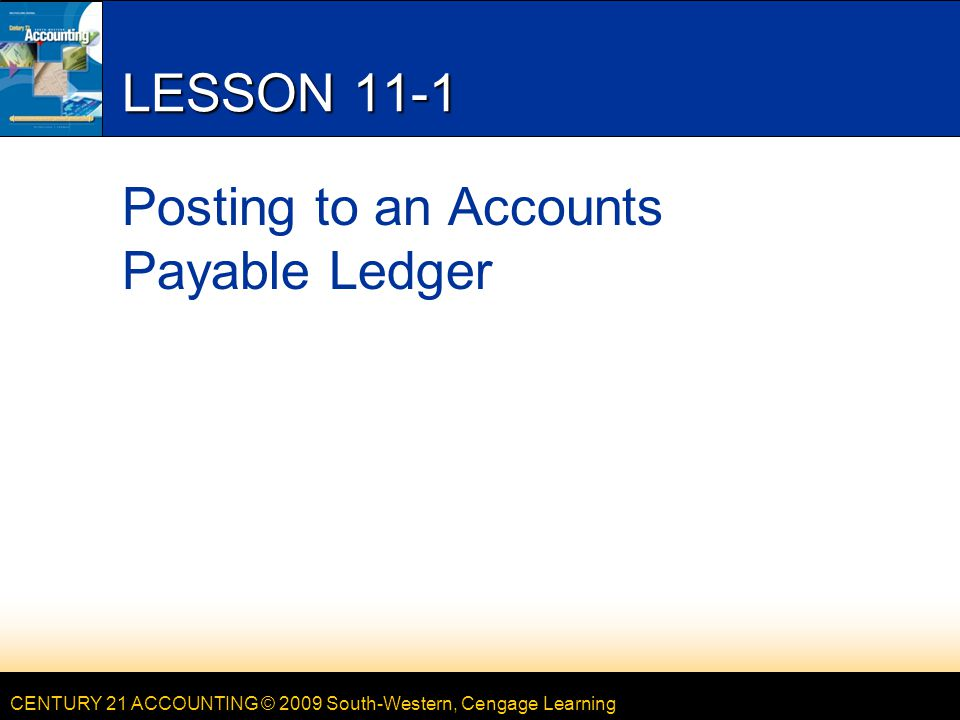 CENTURY 21 ACCOUNTING © 2009 South-Western, Cengage Learning LESSON 11-1 Posting to an Accounts Payable Ledger