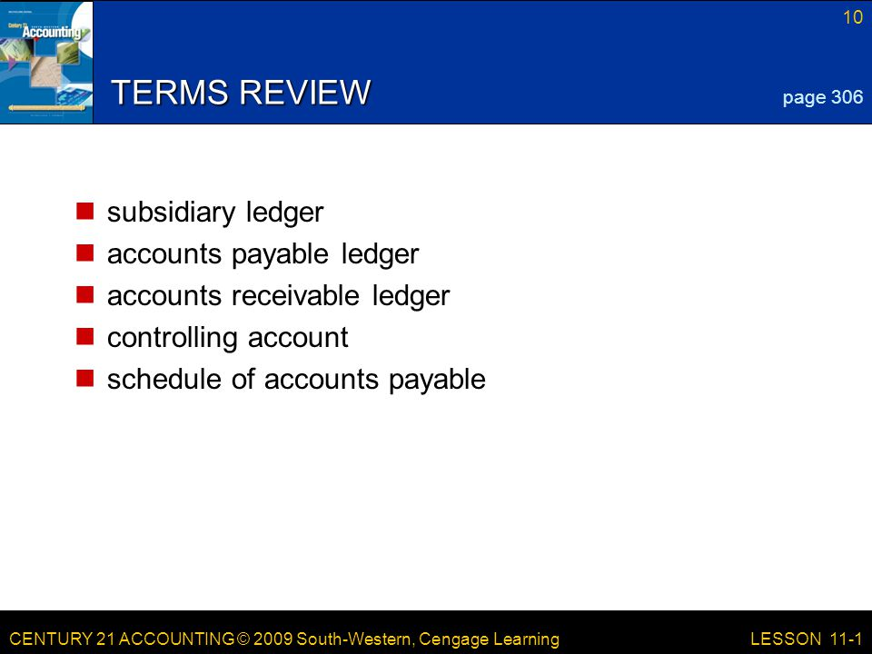 CENTURY 21 ACCOUNTING © 2009 South-Western, Cengage Learning 10 LESSON 11-1 TERMS REVIEW subsidiary ledger accounts payable ledger accounts receivable ledger controlling account schedule of accounts payable page 306