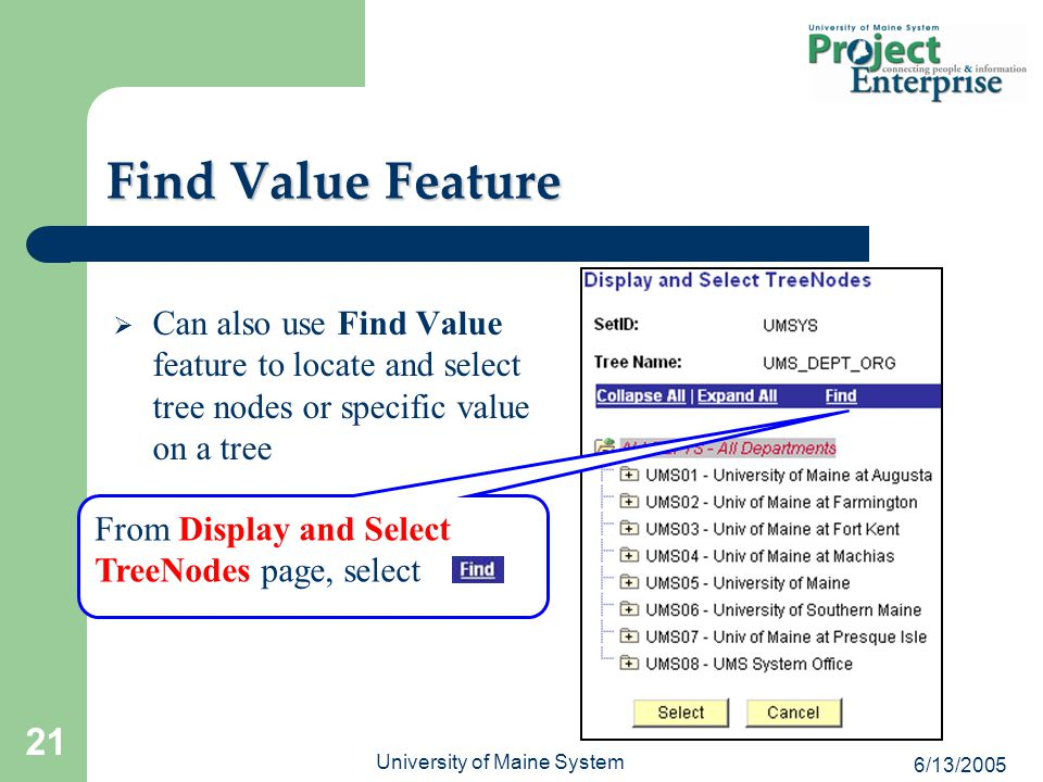 6/13/2005 University of Maine System 21  Can also use Find Value feature to locate and select tree nodes or specific value on a tree From Display and Select TreeNodes page, select Find Value Feature