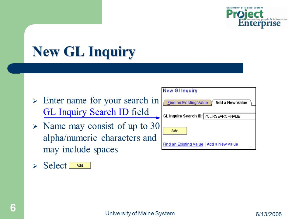6/13/2005 University of Maine System 6  Enter name for your search in GL Inquiry Search ID field  Name may consist of up to 30 alpha/numeric characters and may include spaces  Select New GL Inquiry