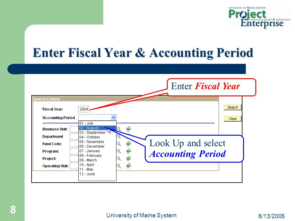 6/13/2005 University of Maine System 8 Enter Fiscal Year & Accounting Period Look Up and select Accounting Period Enter Fiscal Year