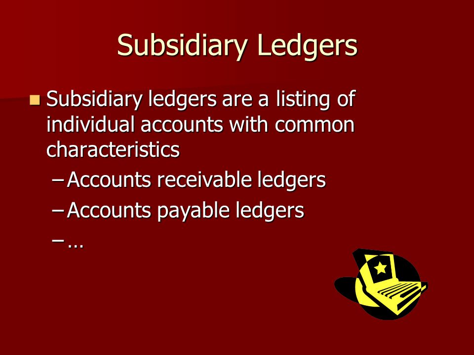 Subsidiary Ledgers Subsidiary ledgers are a listing of individual accounts with common characteristics Subsidiary ledgers are a listing of individual accounts with common characteristics –Accounts receivable ledgers –Accounts payable ledgers –…