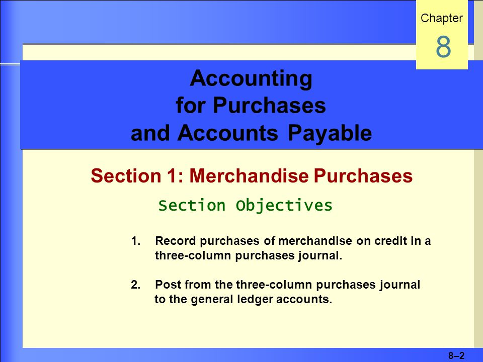 8–2 Accounting for Purchases and Accounts Payable Section 1: Merchandise Purchases Chapter 8 Section Objectives 1.Record purchases of merchandise on credit in a three-column purchases journal.