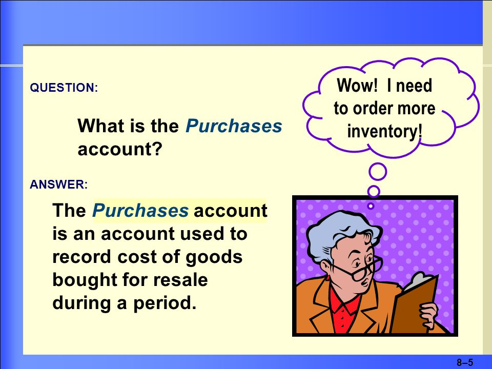 8–5 The Purchases account is an account used to record cost of goods bought for resale during a period.