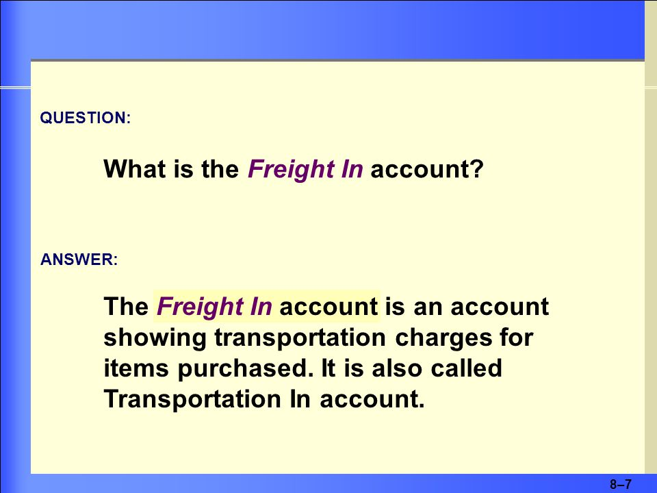 8–7 The Freight In account is an account showing transportation charges for items purchased.