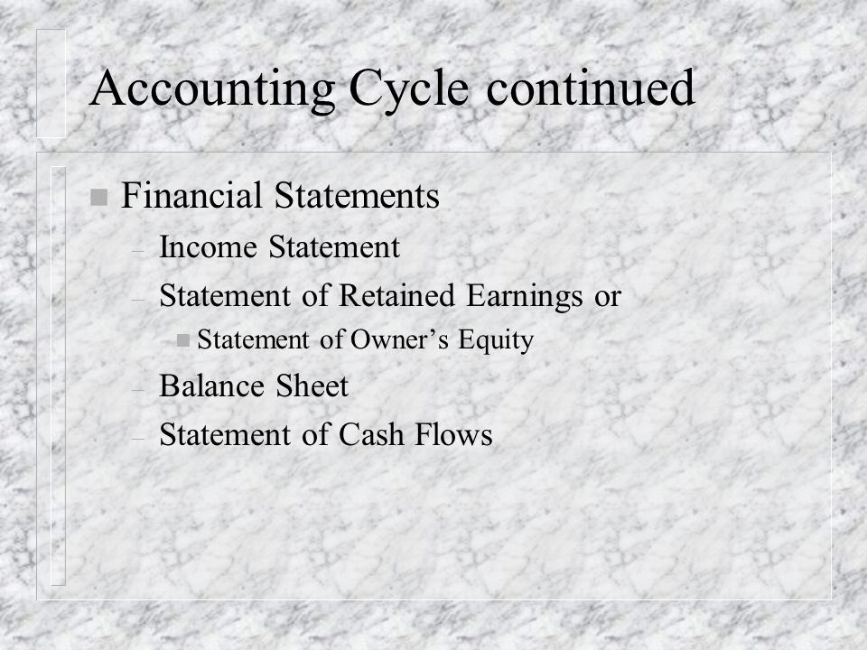 Accounting Cycle continued n Financial Statements – Income Statement – Statement of Retained Earnings or n Statement of Owner's Equity – Balance Sheet – Statement of Cash Flows