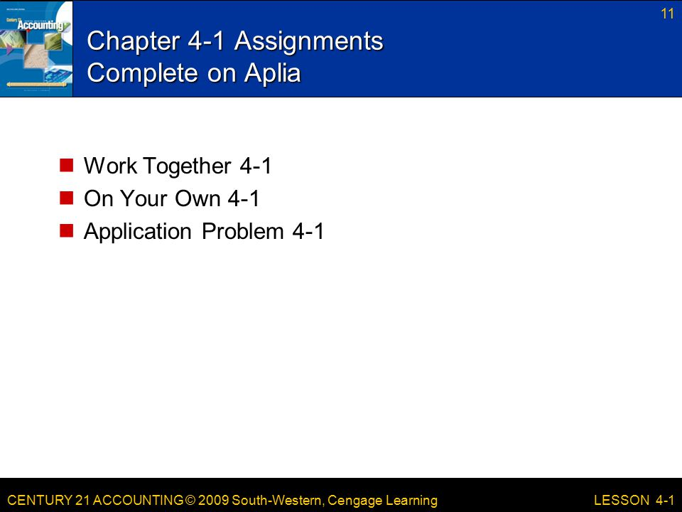 CENTURY 21 ACCOUNTING © 2009 South-Western, Cengage Learning Chapter 4-1 Assignments Complete on Aplia Work Together 4-1 On Your Own 4-1 Application Problem LESSON 4-1