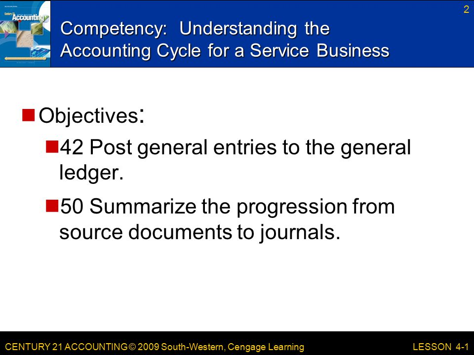 CENTURY 21 ACCOUNTING © 2009 South-Western, Cengage Learning Competency: Understanding the Accounting Cycle for a Service Business 2 LESSON 4-1 Objectives : 42 Post general entries to the general ledger.