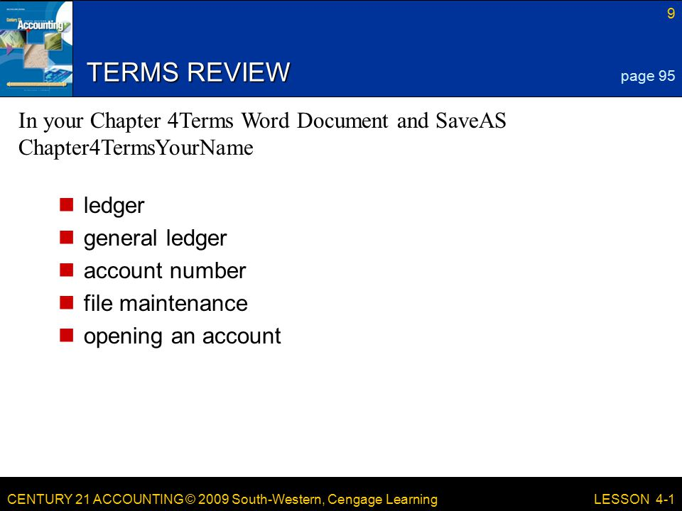 CENTURY 21 ACCOUNTING © 2009 South-Western, Cengage Learning 9 LESSON 4-1 TERMS REVIEW ledger general ledger account number file maintenance opening an account page 95 In your Chapter 4Terms Word Document and SaveAS Chapter4TermsYourName