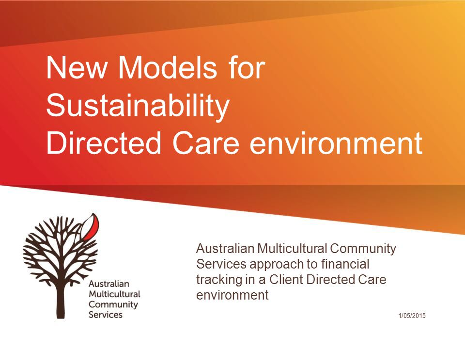 New Models for Sustainability Directed Care environment Australian Multicultural Community Services approach to financial tracking in a Client Directed Care environment 1/05/2015