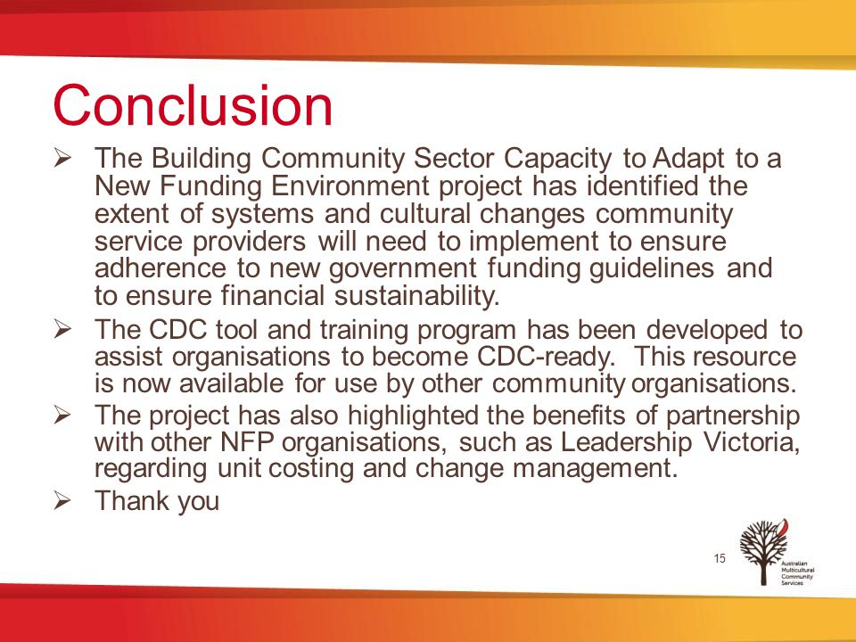 Conclusion  The Building Community Sector Capacity to Adapt to a New Funding Environment project has identified the extent of systems and cultural changes community service providers will need to implement to ensure adherence to new government funding guidelines and to ensure financial sustainability.