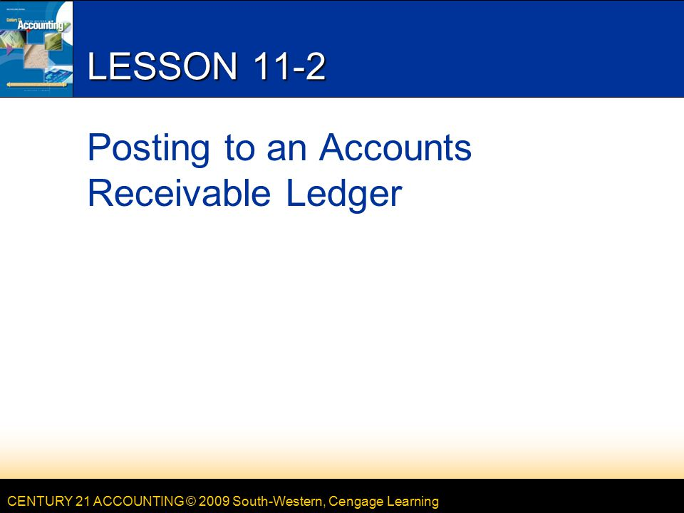 CENTURY 21 ACCOUNTING © 2009 South-Western, Cengage Learning LESSON 11-2 Posting to an Accounts Receivable Ledger