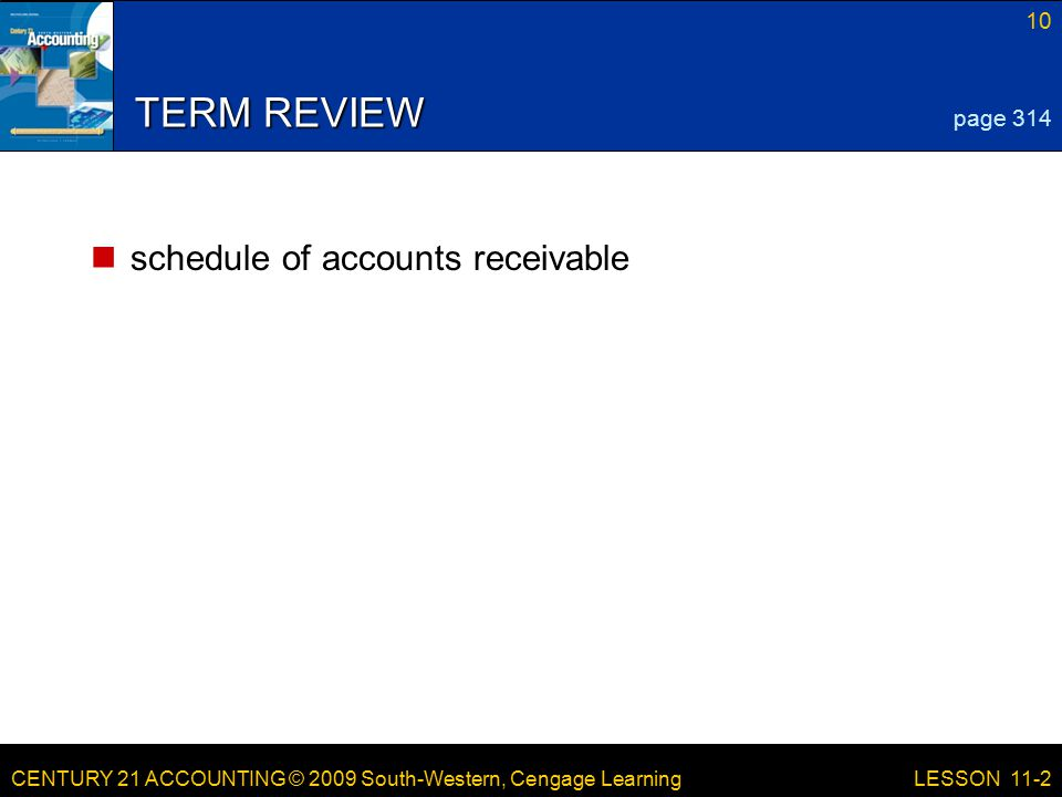 CENTURY 21 ACCOUNTING © 2009 South-Western, Cengage Learning 10 LESSON 11-2 TERM REVIEW schedule of accounts receivable page 314