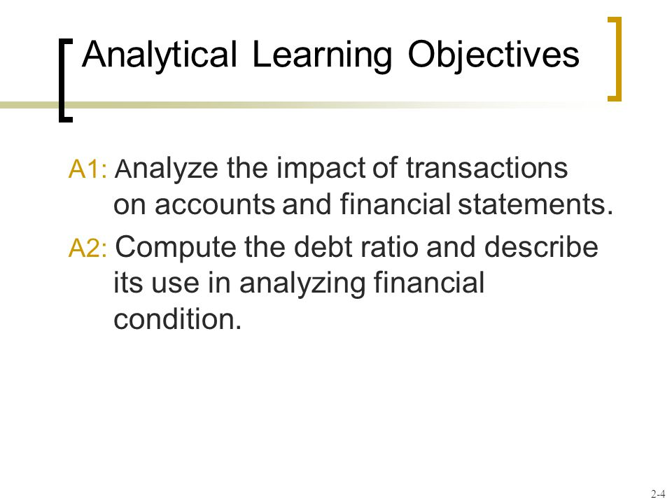 Analytical Learning Objectives A1: A nalyze the impact of transactions on accounts and financial statements.