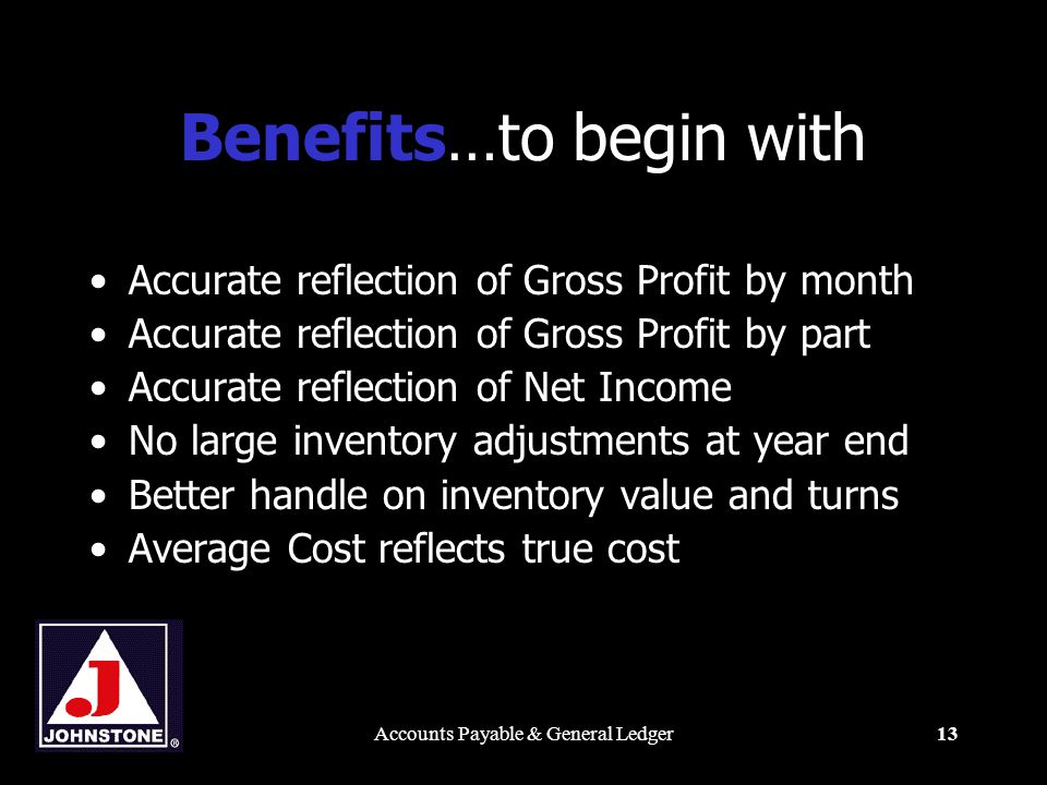Accounts Payable & General Ledger13 Benefits…to begin with Accurate reflection of Gross Profit by month Accurate reflection of Gross Profit by part Accurate reflection of Net Income No large inventory adjustments at year end Better handle on inventory value and turns Average Cost reflects true cost