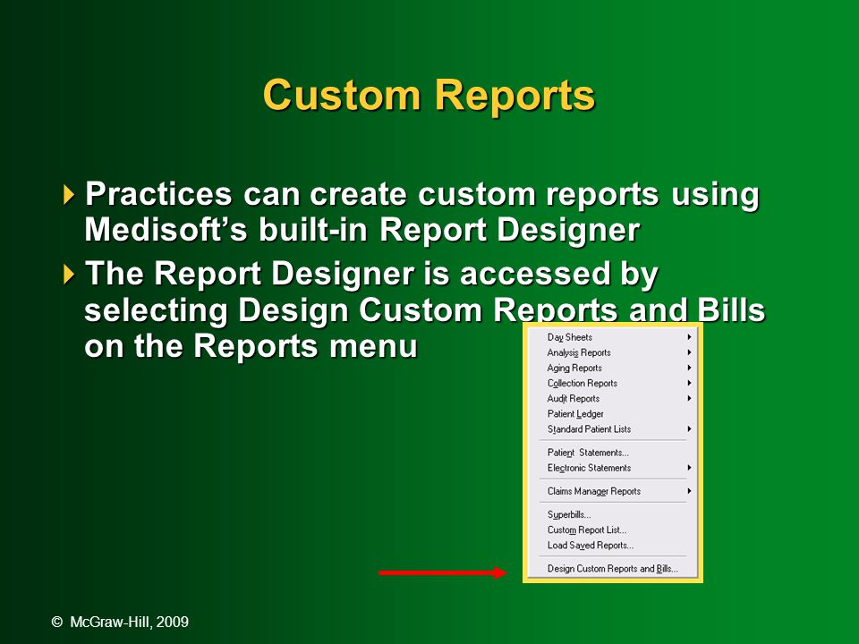 © McGraw-Hill, 2009 Custom Reports  Practices can create custom reports using Medisoft's built-in Report Designer  The Report Designer is accessed by selecting Design Custom Reports and Bills on the Reports menu