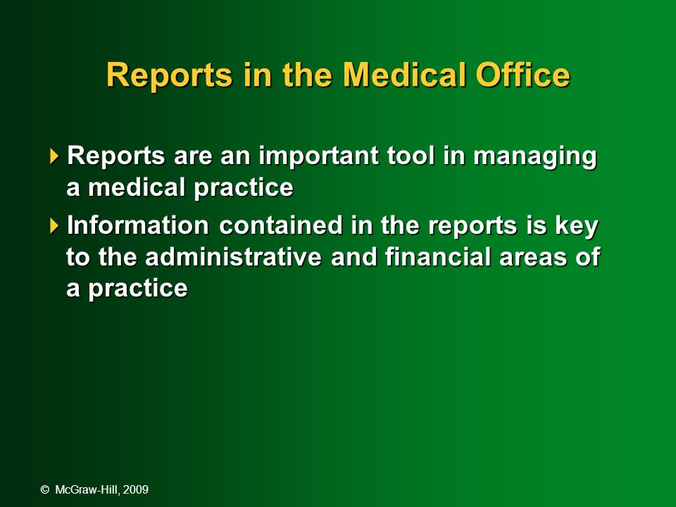 © McGraw-Hill, 2009 Reports in the Medical Office  Reports are an important tool in managing a medical practice  Information contained in the reports is key to the administrative and financial areas of a practice