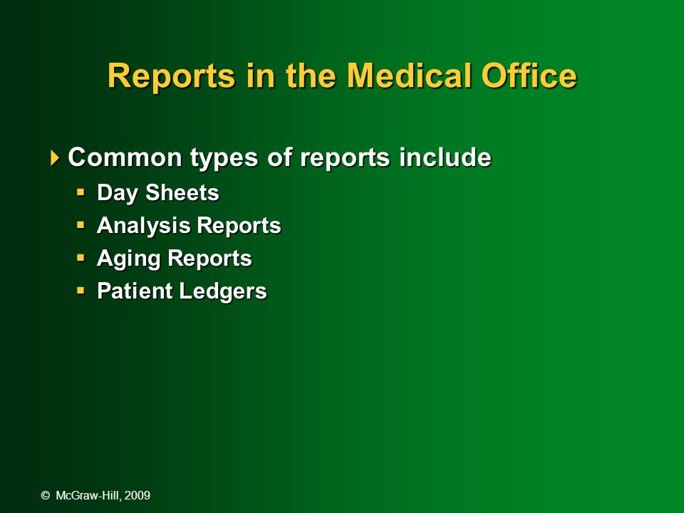 © McGraw-Hill, 2009 Reports in the Medical Office  Common types of reports include  Day Sheets  Analysis Reports  Aging Reports  Patient Ledgers