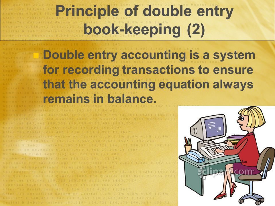 Principle of double entry book-keeping (2) Double entry accounting is a system for recording transactions to ensure that the accounting equation always remains in balance.
